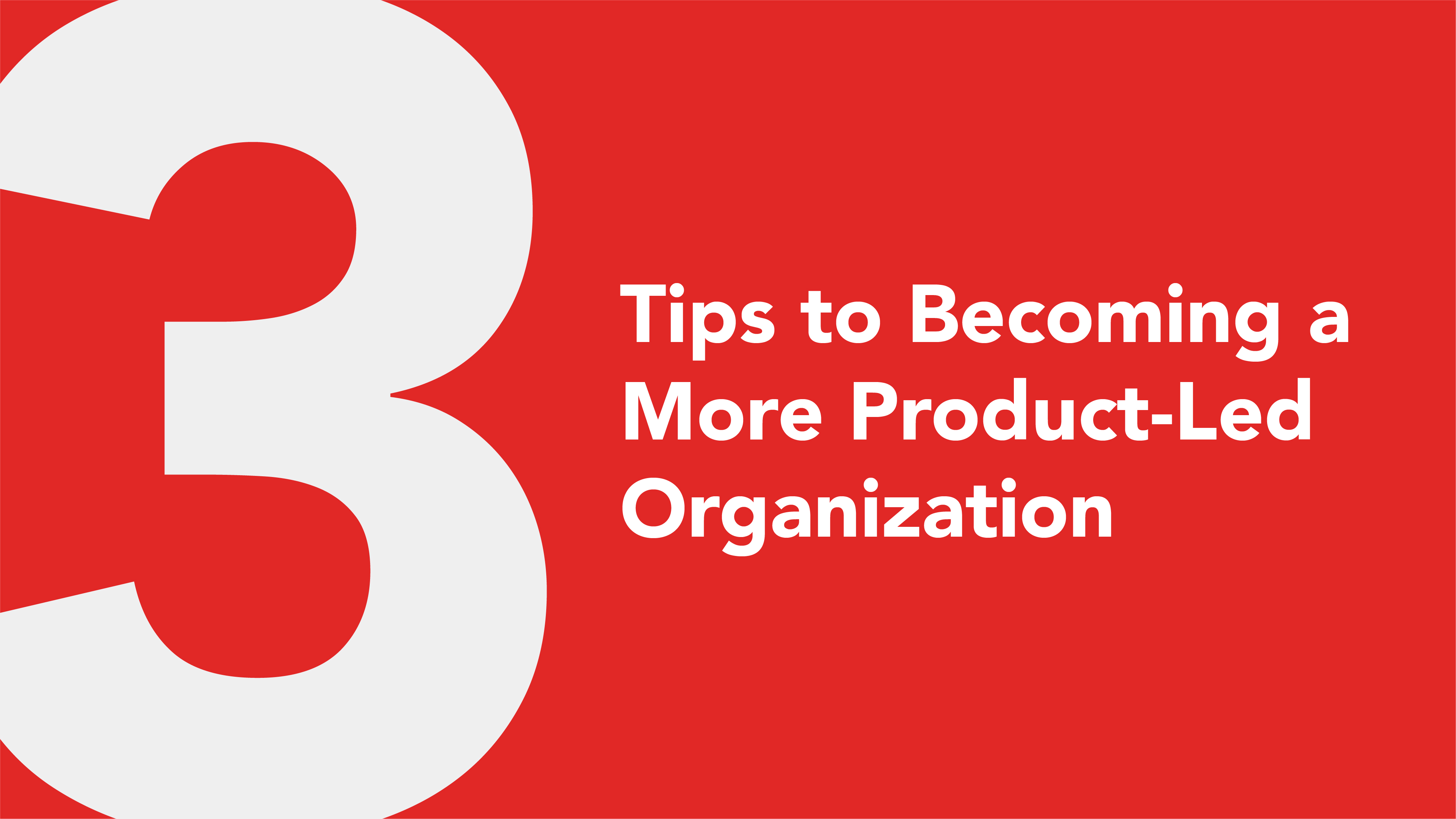3 Tips to Becoming a More Product-Led Organization
